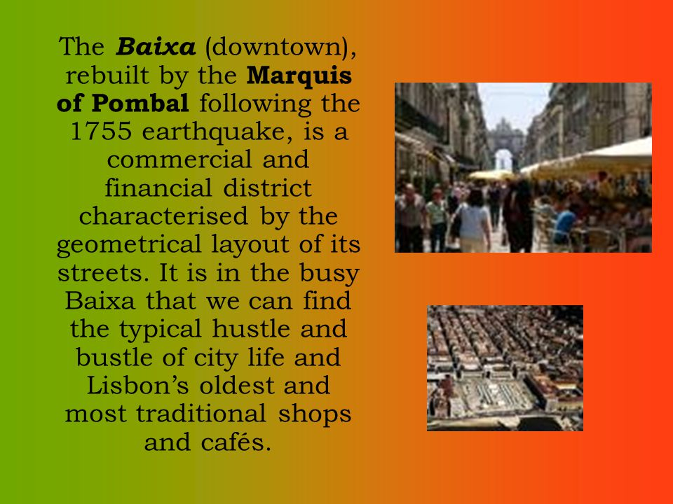 The Baixa (downtown), rebuilt by the Marquis of Pombal following the 1755 earthquake, is a commercial and financial district characterised by the geometrical layout of its streets.