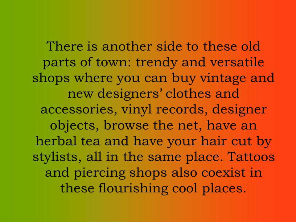 There is another side to these old parts of town: trendy and versatile shops where you can buy vintage and new designers clothes and accessories, vinyl records, designer objects, browse the net, have an herbal tea and have your hair cut by stylists, all in the same place.