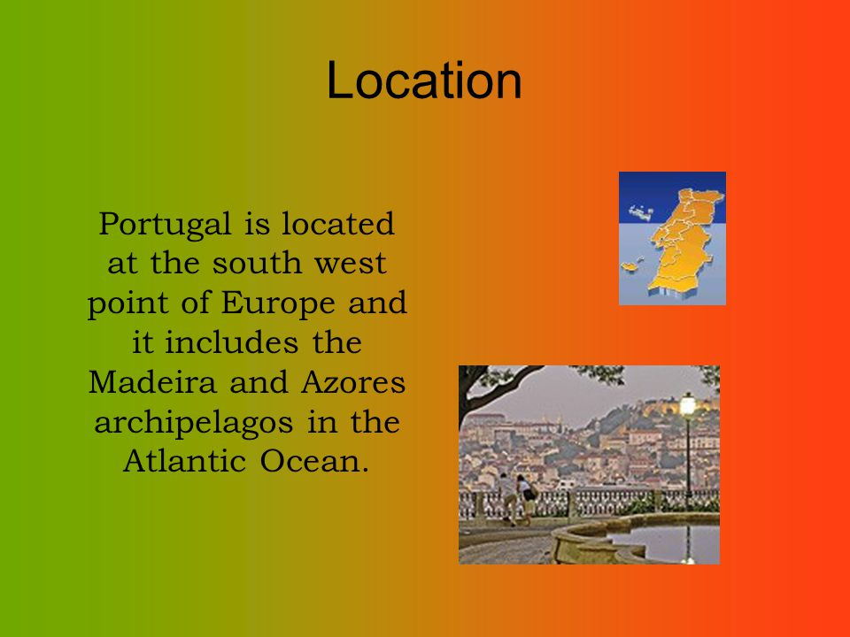 Location Portugal is located at the south west point of Europe and it includes the Madeira and Azores archipelagos in the Atlantic Ocean.