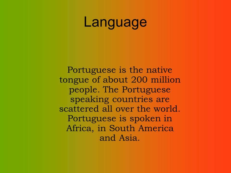 Language Portuguese is the native tongue of about 200 million people.