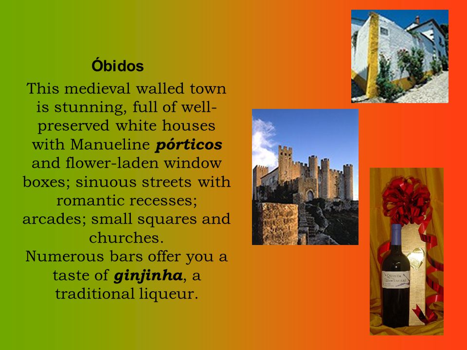 Óbidos This medieval walled town is stunning, full of well- preserved white houses with Manueline pórticos and flower-laden window boxes; sinuous streets with romantic recesses; arcades; small squares and churches.
