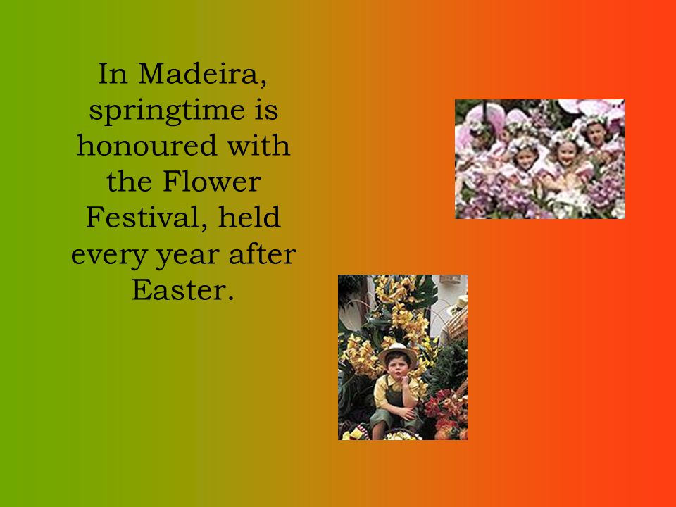 In Madeira, springtime is honoured with the Flower Festival, held every year after Easter.