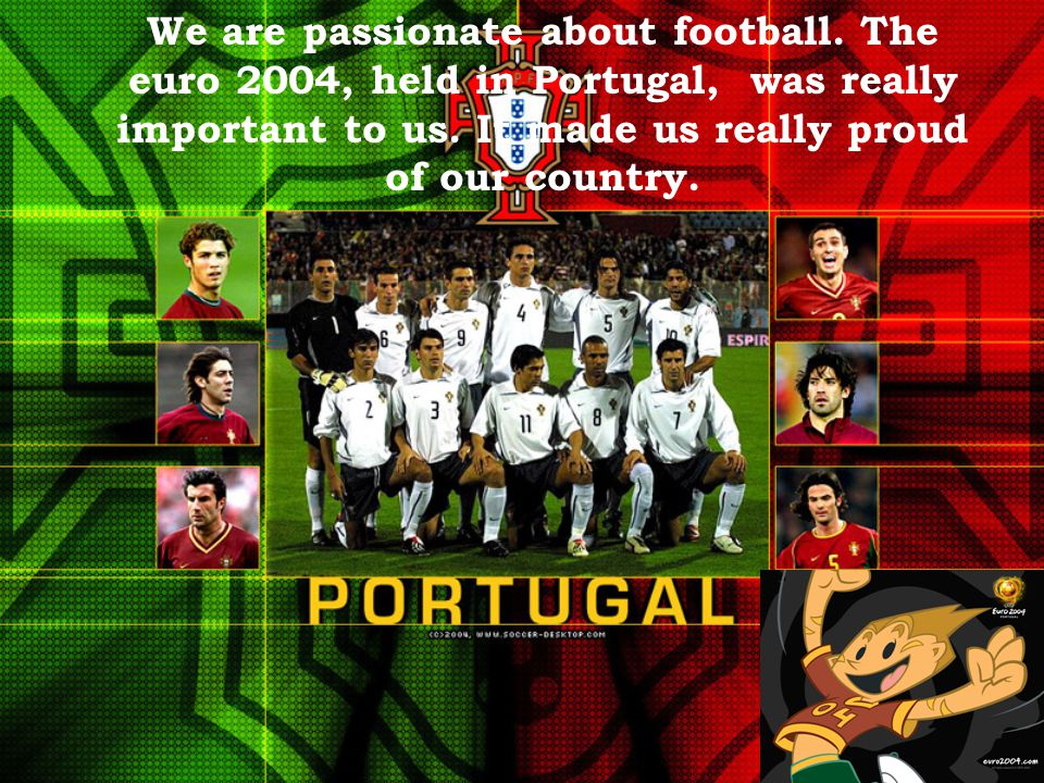 We are passionate about football. The euro 2004, held in Portugal, was really important to us.