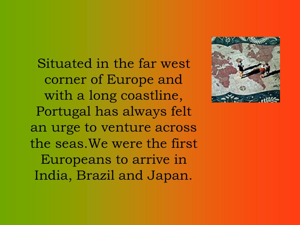 Situated in the far west corner of Europe and with a long coastline, Portugal has always felt an urge to venture across the seas.We were the first Europeans to arrive in India, Brazil and Japan.