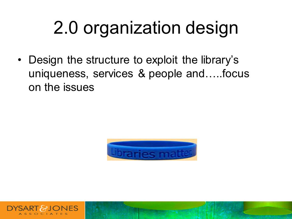 2.0 organization design Design the structure to exploit the librarys uniqueness, services & people and…..focus on the issues