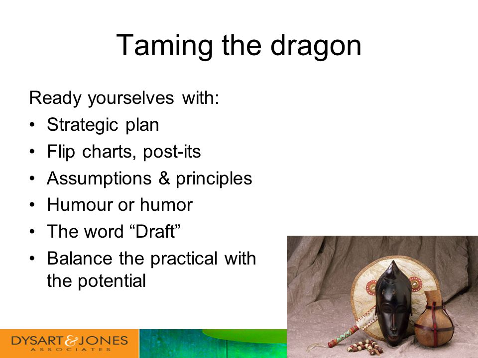 Taming the dragon Ready yourselves with: Strategic plan Flip charts, post-its Assumptions & principles Humour or humor The word Draft Balance the practical with the potential