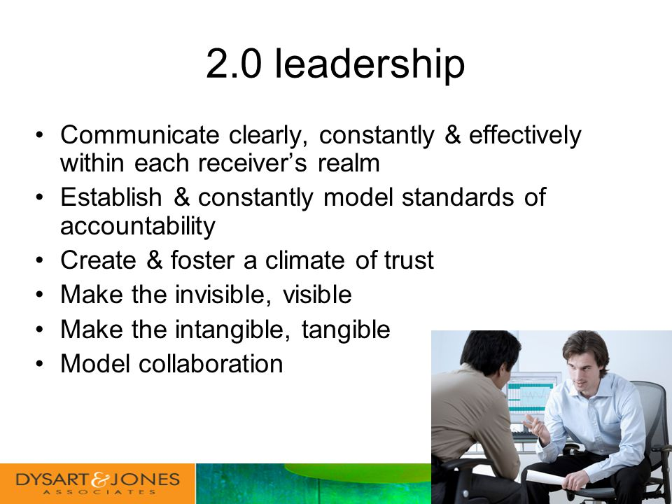 2.0 leadership Communicate clearly, constantly & effectively within each receivers realm Establish & constantly model standards of accountability Create & foster a climate of trust Make the invisible, visible Make the intangible, tangible Model collaboration