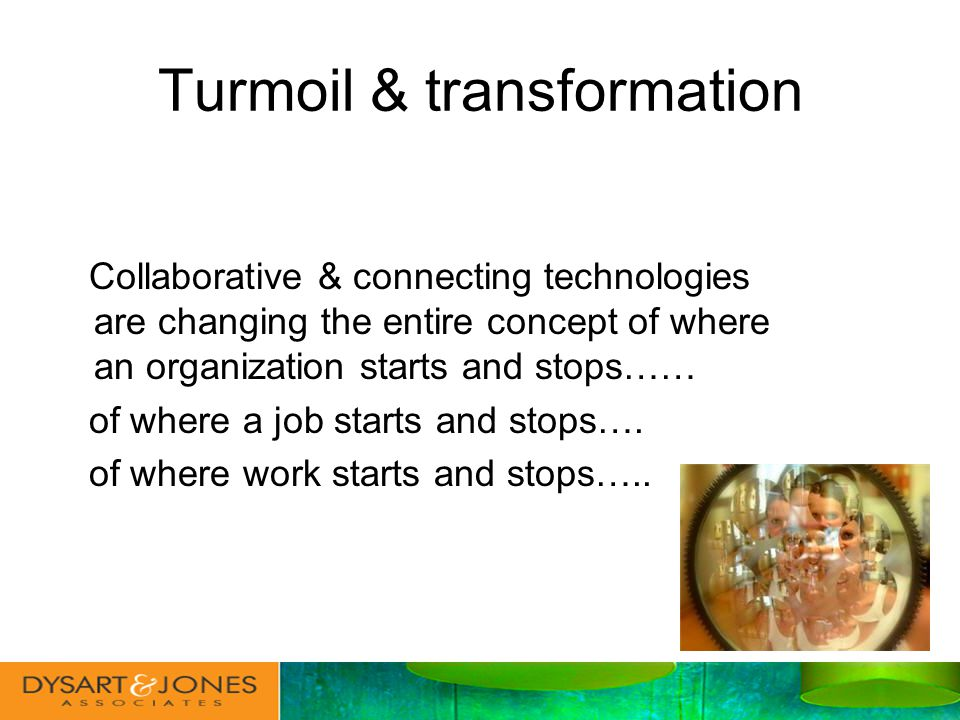 Turmoil & transformation Collaborative & connecting technologies are changing the entire concept of where an organization starts and stops…… of where a job starts and stops….