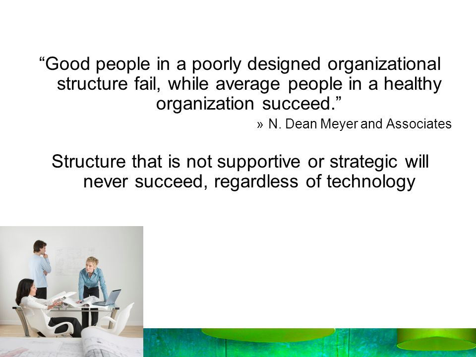 Good people in a poorly designed organizational structure fail, while average people in a healthy organization succeed.