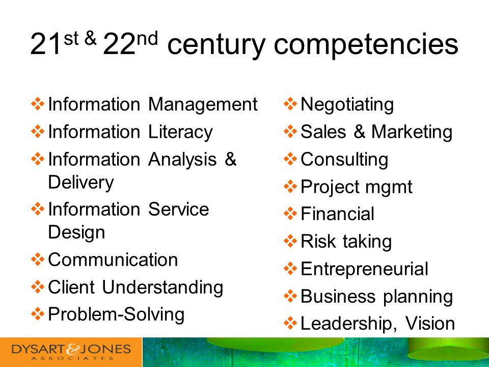 Information Management Information Literacy Information Analysis & Delivery Information Service Design Communication Client Understanding Problem-Solving Negotiating Sales & Marketing Consulting Project mgmt Financial Risk taking Entrepreneurial Business planning Leadership, Vision 21 st & 22 nd century competencies