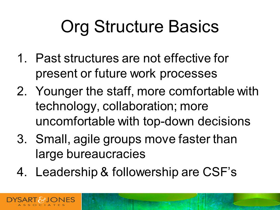 Org Structure Basics 1.Past structures are not effective for present or future work processes 2.Younger the staff, more comfortable with technology, collaboration; more uncomfortable with top-down decisions 3.Small, agile groups move faster than large bureaucracies 4.Leadership & followership are CSFs