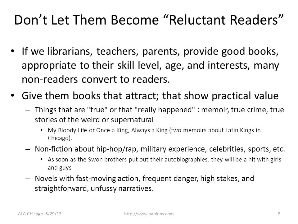 Dont Let Them Become Reluctant Readers If we librarians, teachers, parents, provide good books, appropriate to their skill level, age, and interests, many non-readers convert to readers.
