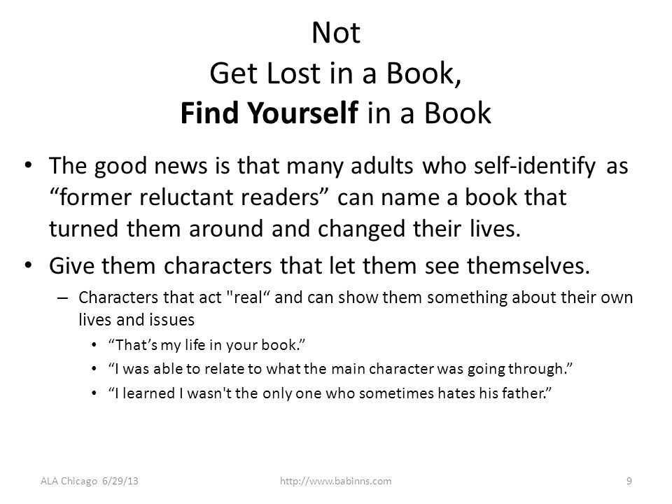 Not Get Lost in a Book, Find Yourself in a Book The good news is that many adults who self-identify as former reluctant readers can name a book that turned them around and changed their lives.