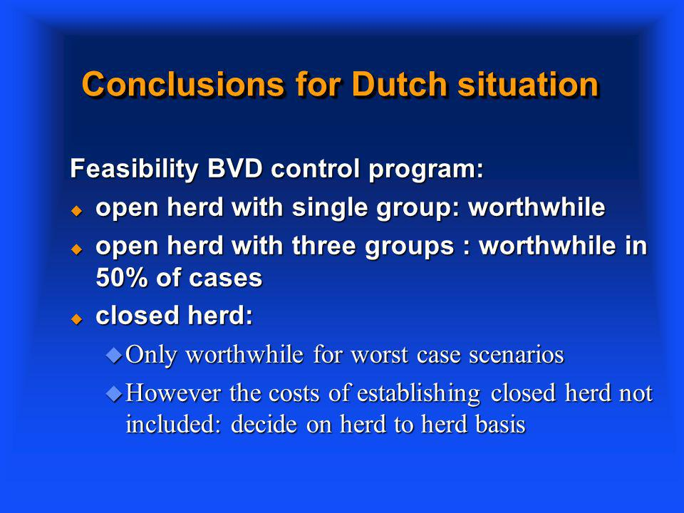 Conclusions for Dutch situation Feasibility BVD control program: u open herd with single group: worthwhile u open herd with three groups : worthwhile in 50% of cases u closed herd: u Only worthwhile for worst case scenarios u However the costs of establishing closed herd not included: decide on herd to herd basis