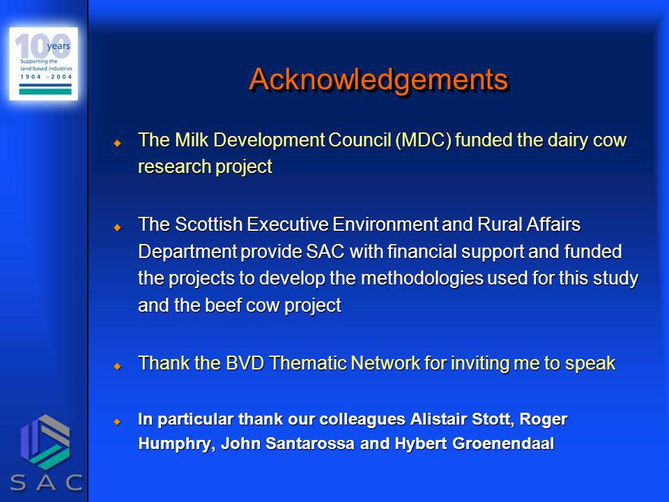 AcknowledgementsAcknowledgements u The Milk Development Council (MDC) funded the dairy cow research project u The Scottish Executive Environment and Rural Affairs Department provide SAC with financial support and funded the projects to develop the methodologies used for this study and the beef cow project u Thank the BVD Thematic Network for inviting me to speak u In particular thank our colleagues Alistair Stott, Roger Humphry, John Santarossa and Hybert Groenendaal