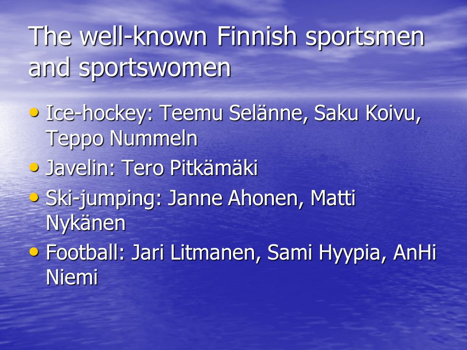 The well-known Finnish sportsmen and sportswomen Ice-hockey: Teemu Selänne, Saku Koivu, Teppo Nummeln Ice-hockey: Teemu Selänne, Saku Koivu, Teppo Nummeln Javelin: Tero Pitkämäki Javelin: Tero Pitkämäki Ski-jumping: Janne Ahonen, Matti Nykänen Ski-jumping: Janne Ahonen, Matti Nykänen Football: Jari Litmanen, Sami Hyypia, AnHi Niemi Football: Jari Litmanen, Sami Hyypia, AnHi Niemi