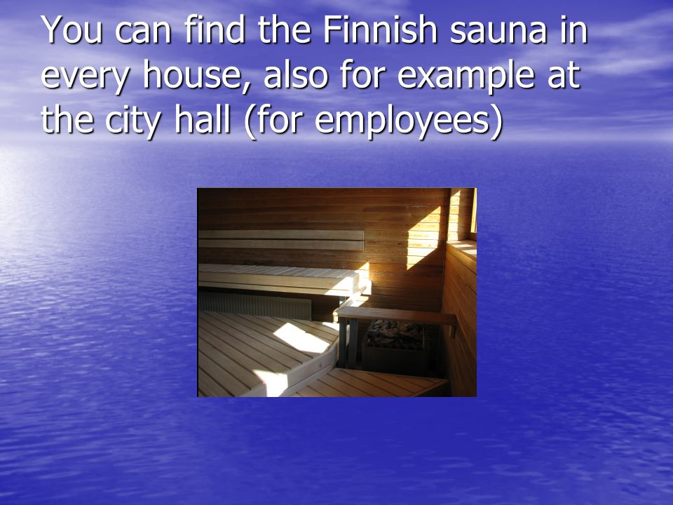 You can find the Finnish sauna in every house, also for example at the city hall (for employees)