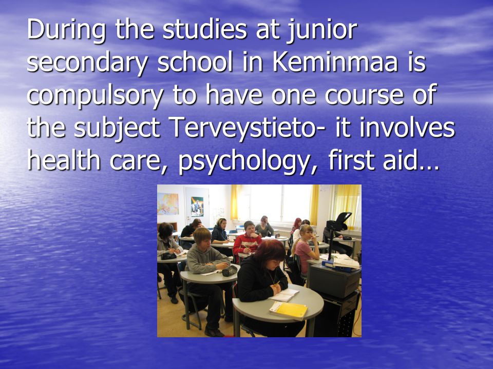 During the studies at junior secondary school in Keminmaa is compulsory to have one course of the subject Terveystieto- it involves health care, psychology, first aid…
