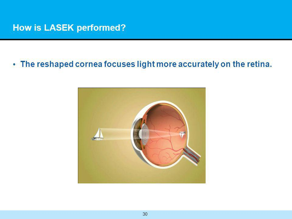 30 How is LASEK performed The reshaped cornea focuses light more accurately on the retina.