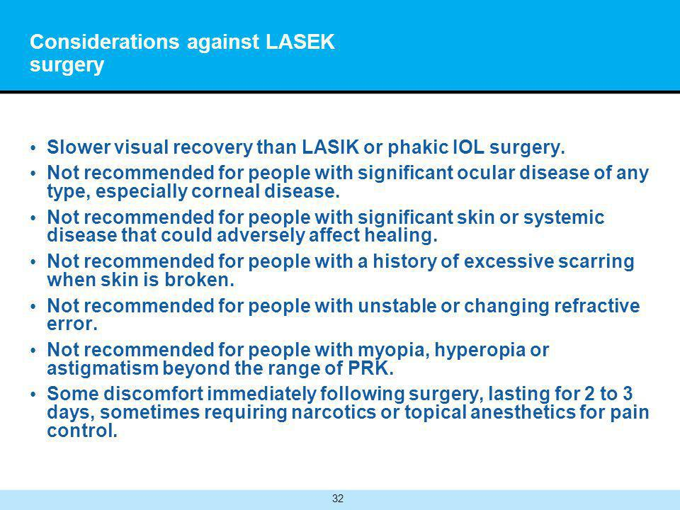 32 Considerations against LASEK surgery Slower visual recovery than LASIK or phakic IOL surgery.