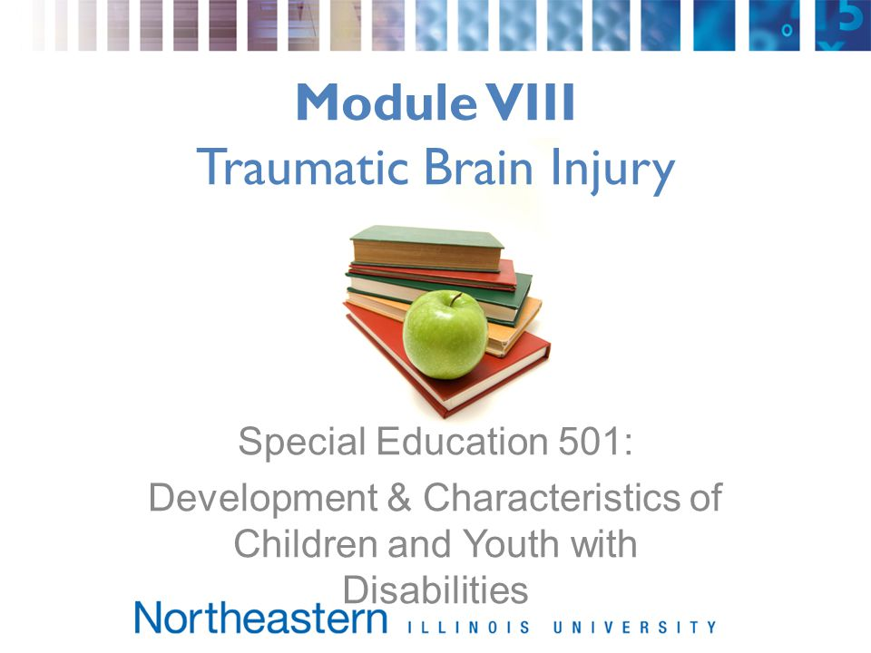 Module VIII Traumatic Brain Injury Special Education 501: Development & Characteristics of Children and Youth with Disabilities