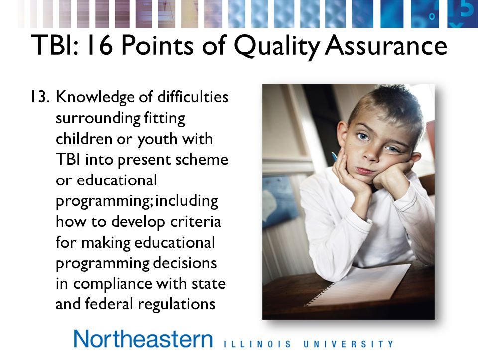 TBI: 16 Points of Quality Assurance 13.Knowledge of difficulties surrounding fitting children or youth with TBI into present scheme or educational programming; including how to develop criteria for making educational programming decisions in compliance with state and federal regulations