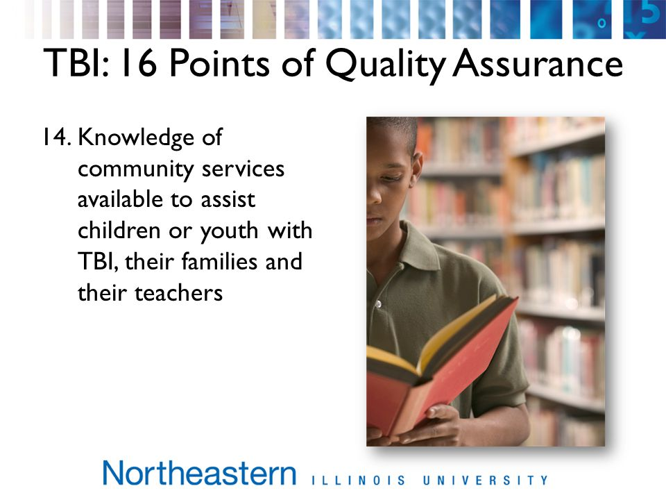 TBI: 16 Points of Quality Assurance 14.Knowledge of community services available to assist children or youth with TBI, their families and their teachers