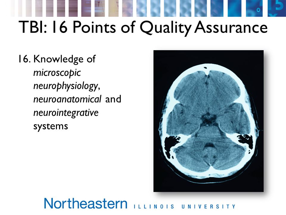 TBI: 16 Points of Quality Assurance 16.Knowledge of microscopic neurophysiology, neuroanatomical and neurointegrative systems