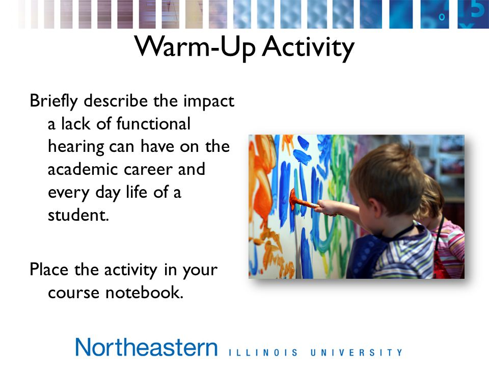 Warm-Up Activity Briefly describe the impact a lack of functional hearing can have on the academic career and every day life of a student.