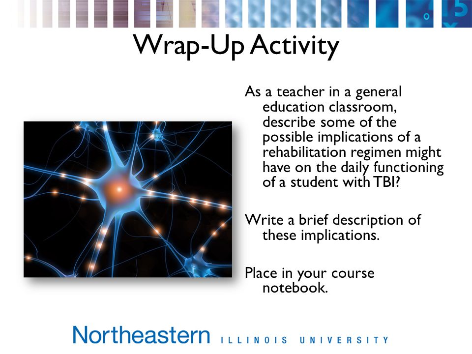 Wrap-Up Activity As a teacher in a general education classroom, describe some of the possible implications of a rehabilitation regimen might have on the daily functioning of a student with TBI.