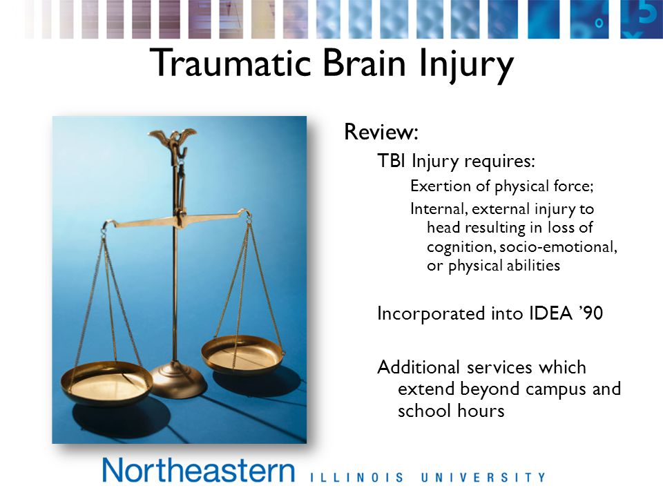 Traumatic Brain Injury Review: TBI Injury requires: Exertion of physical force; Internal, external injury to head resulting in loss of cognition, socio-emotional, or physical abilities Incorporated into IDEA 90 Additional services which extend beyond campus and school hours