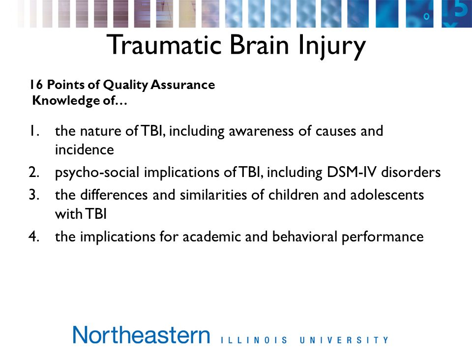 Traumatic Brain Injury 16 Points of Quality Assurance Knowledge of… 1.the nature of TBI, including awareness of causes and incidence 2.psycho-social implications of TBI, including DSM-IV disorders 3.the differences and similarities of children and adolescents with TBI 4.the implications for academic and behavioral performance