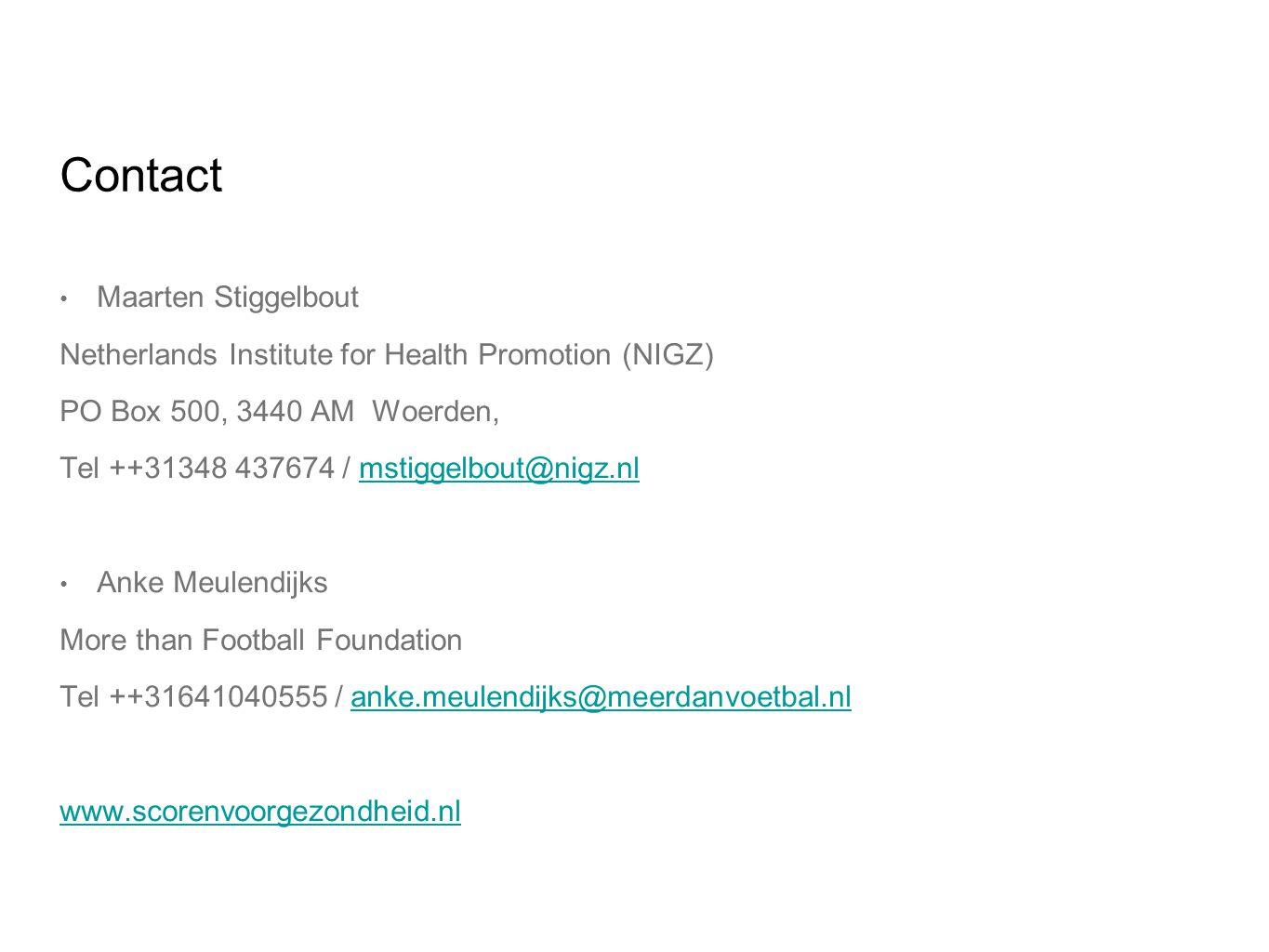 Contact Maarten Stiggelbout Netherlands Institute for Health Promotion (NIGZ) PO Box 500, 3440 AM Woerden, Tel ++31348 437674 / mstiggelbout@nigz.nlmstiggelbout@nigz.nl Anke Meulendijks More than Football Foundation Tel ++31641040555 / anke.meulendijks@meerdanvoetbal.nlanke.meulendijks@meerdanvoetbal.nl www.scorenvoorgezondheid.nl