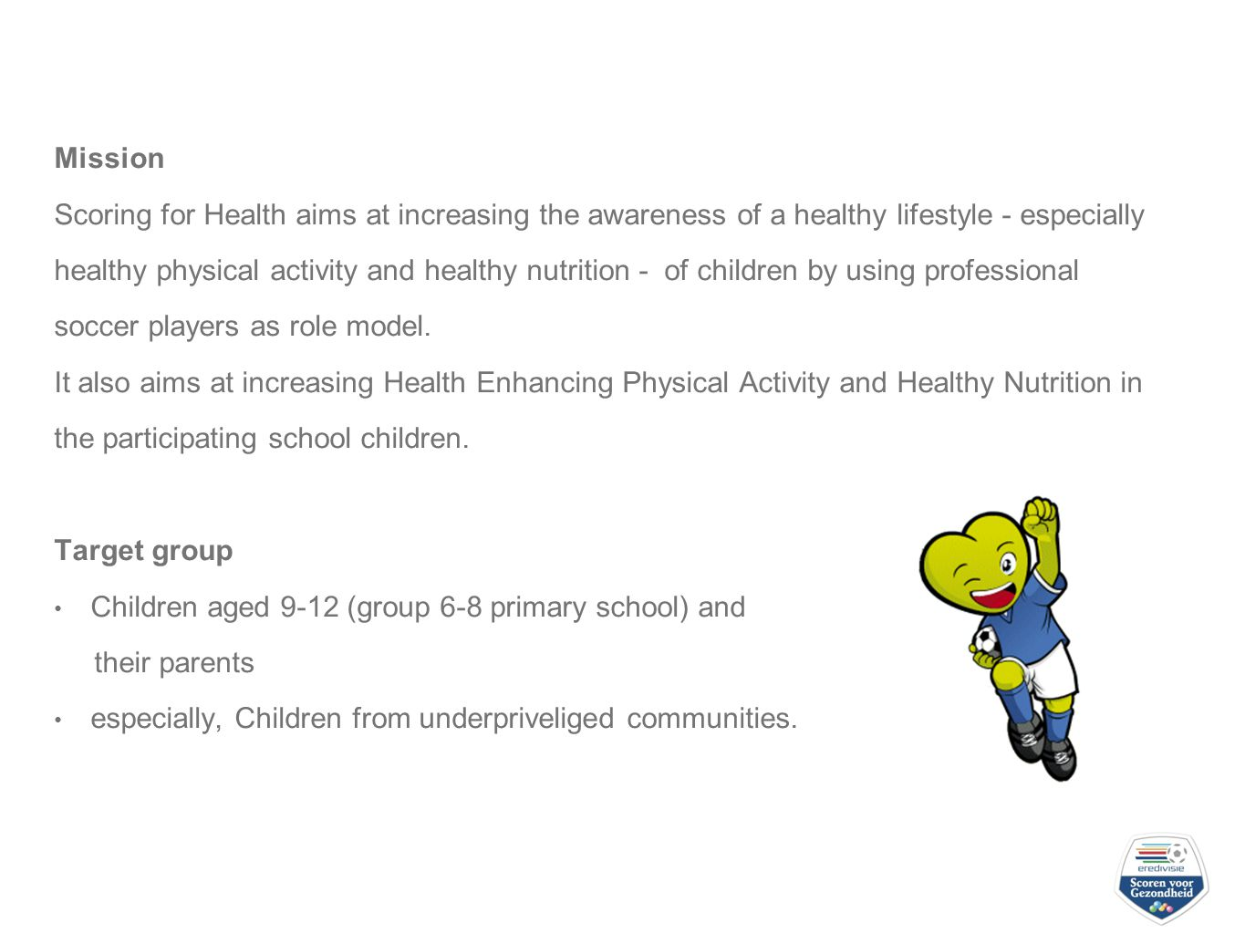 Mission Scoring for Health aims at increasing the awareness of a healthy lifestyle - especially healthy physical activity and healthy nutrition - of children by using professional soccer players as role model.