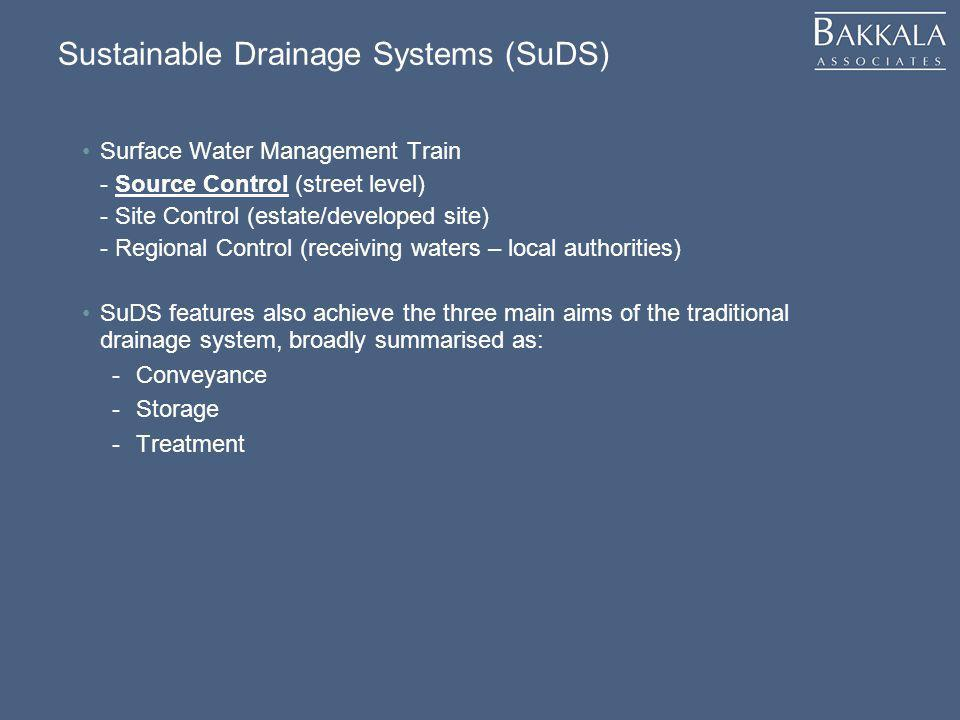 Sustainable Drainage Systems (SuDS) Surface Water Management Train - Source Control (street level) - Site Control (estate/developed site) - Regional Control (receiving waters – local authorities) SuDS features also achieve the three main aims of the traditional drainage system, broadly summarised as: -Conveyance -Storage -Treatment