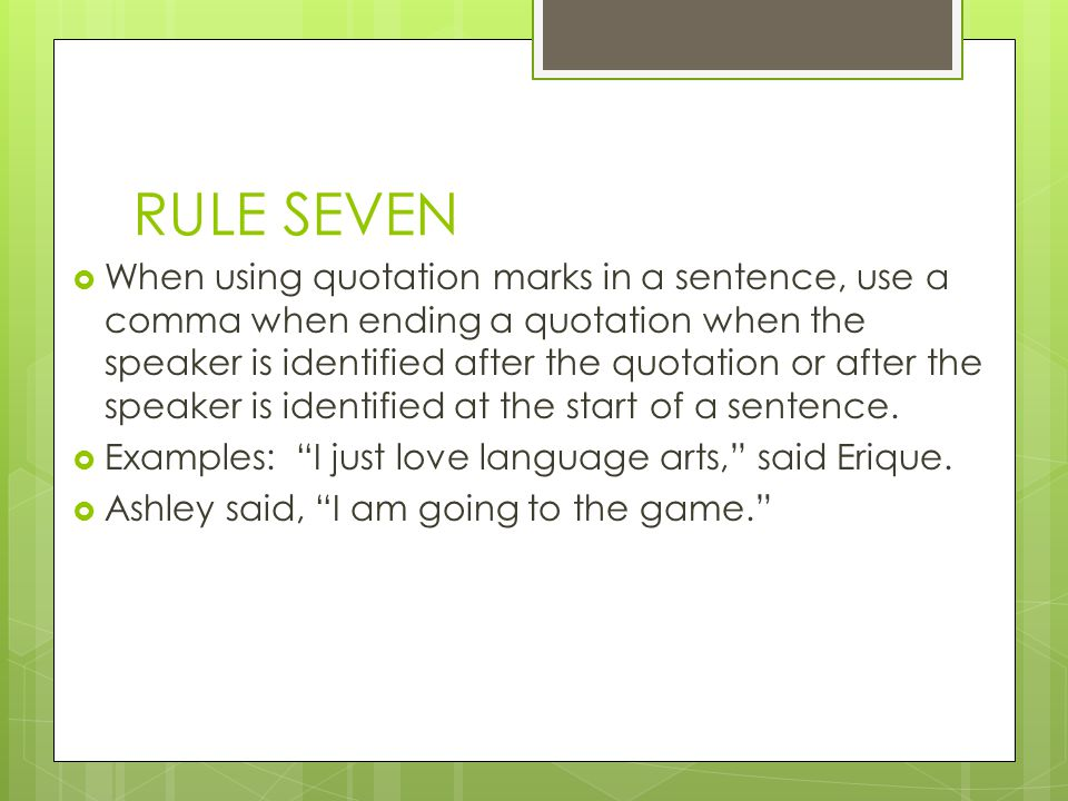 RULE SEVEN When using quotation marks in a sentence, use a comma when ending a quotation when the speaker is identified after the quotation or after the speaker is identified at the start of a sentence.