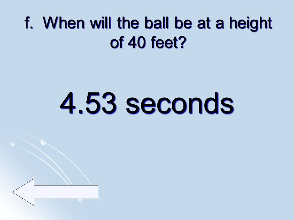 f. When will the ball be at a height of 40 feet 4.53 seconds
