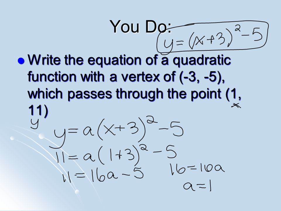 You Do: Write the equation of a quadratic function with a vertex of (-3, -5), which passes through the point (1, 11) Write the equation of a quadratic function with a vertex of (-3, -5), which passes through the point (1, 11)