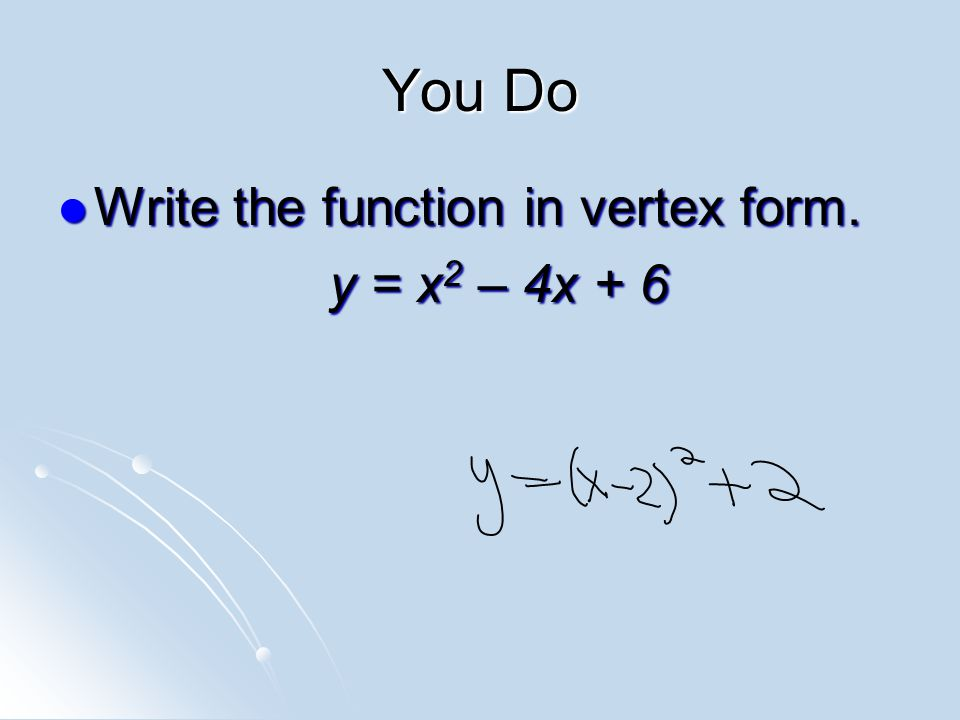 You Do Write the function in vertex form. Write the function in vertex form. y = x 2 – 4x + 6