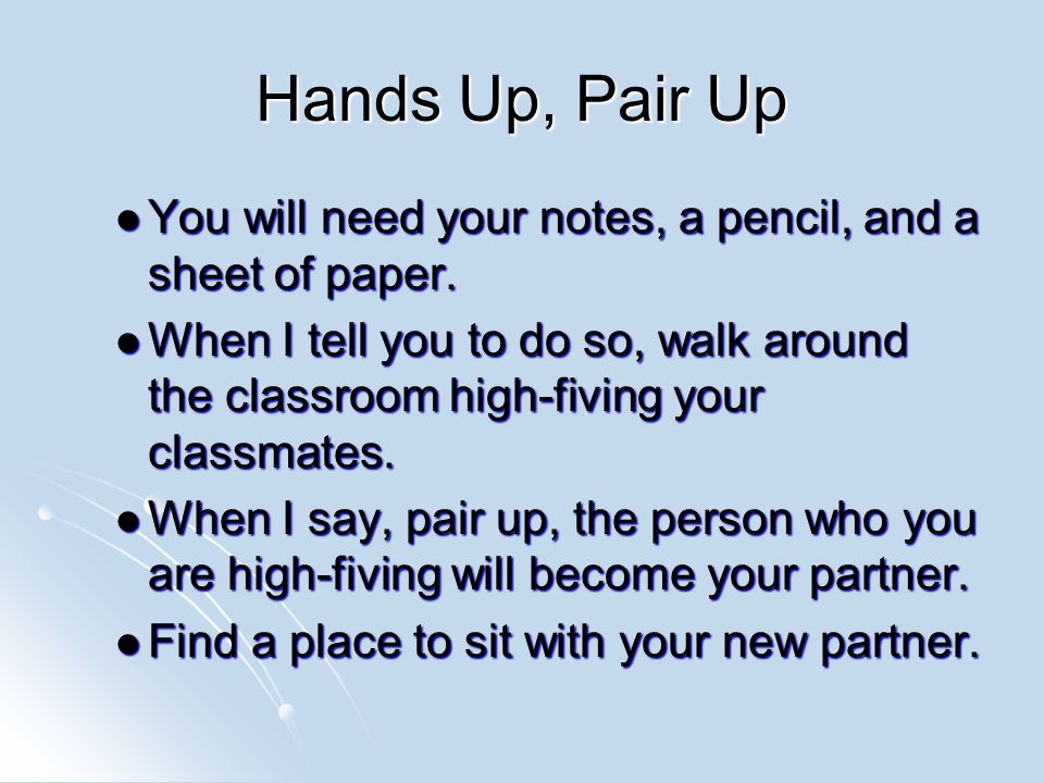 Hands Up, Pair Up You will need your notes, a pencil, and a sheet of paper.