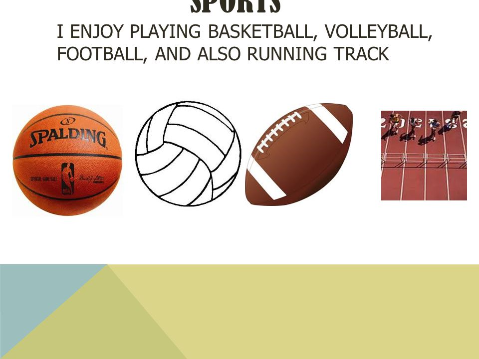 SPORTS I ENJOY PLAYING BASKETBALL, VOLLEYBALL, FOOTBALL, AND ALSO RUNNING TRACK