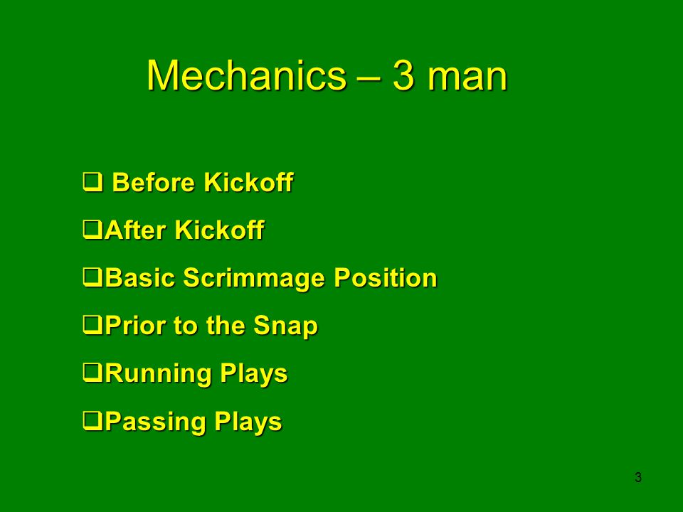 3 Mechanics – 3 man Before Kickoff Before Kickoff After Kickoff After Kickoff Basic Scrimmage Position Basic Scrimmage Position Prior to the Snap Prior to the Snap Running Plays Running Plays Passing Plays Passing Plays