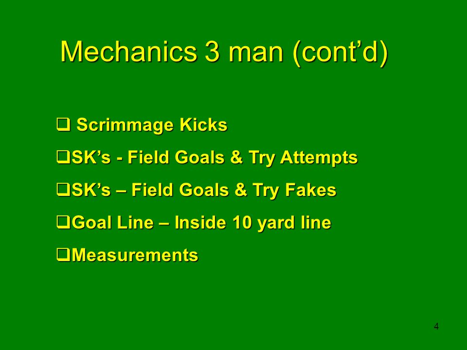 4 Mechanics 3 man (contd) Scrimmage Kicks Scrimmage Kicks SKs - Field Goals & Try Attempts SKs - Field Goals & Try Attempts SKs – Field Goals & Try Fakes SKs – Field Goals & Try Fakes Goal Line – Inside 10 yard line Goal Line – Inside 10 yard line Measurements Measurements