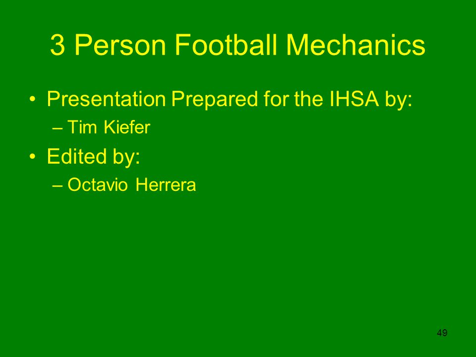 49 3 Person Football Mechanics Presentation Prepared for the IHSA by: –Tim Kiefer Edited by: –Octavio Herrera