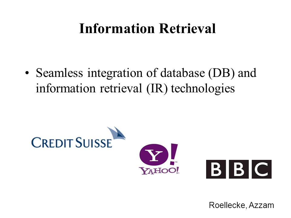 Information Retrieval Seamless integration of database (DB) and information retrieval (IR) technologies Roellecke, Azzam