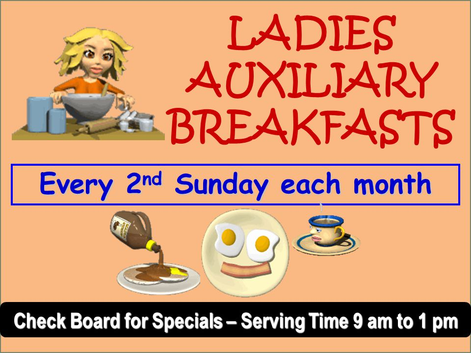 Every 2 nd Sunday each month Check Board for Specials – Serving Time 9 am to 1 pm LADIES AUXILIARY BREAKFASTS
