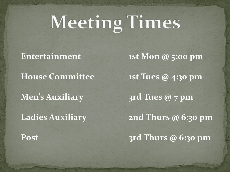 Entertainment1st Mon @ 5:00 pm House Committee1st Tues @ 4:30 pm Mens Auxiliary3rd Tues @ 7 pm Ladies Auxiliary2nd Thurs @ 6:30 pm Post3rd Thurs @ 6:30 pm
