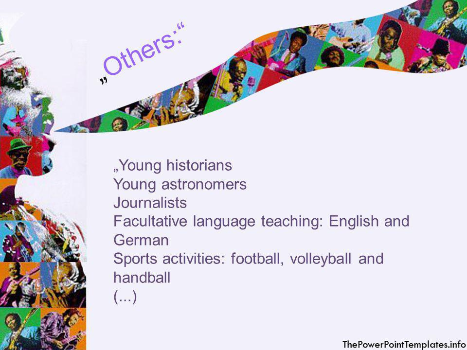 O t h e r s : Young historians Young astronomers Journalists Facultative language teaching: English and German Sports activities: football, volleyball and handball (...)