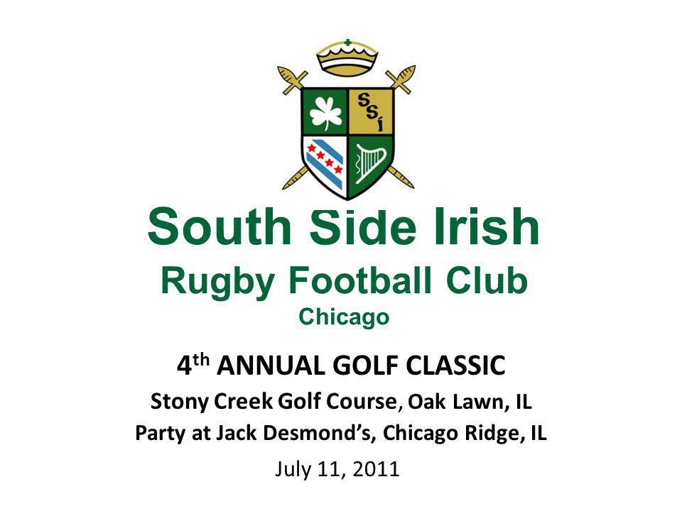 South Side Irish Rugby Football Club Chicago 4 th ANNUAL GOLF CLASSIC Stony Creek Golf Course, Oak Lawn, IL Party at Jack Desmonds, Chicago Ridge, IL July 11, 2011