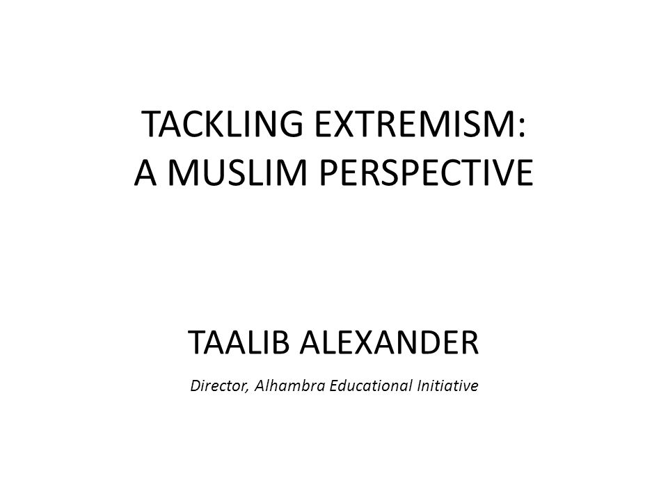 TACKLING EXTREMISM: A MUSLIM PERSPECTIVE TAALIB ALEXANDER Director, Alhambra Educational Initiative